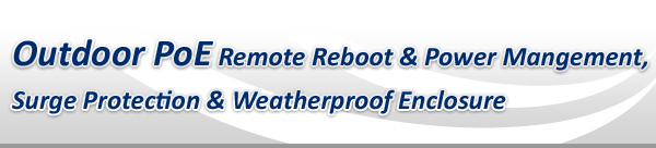 Outdoor PoE Remote Reboot & Power Mangement, Surge Protection & Weatherproof Enclosure